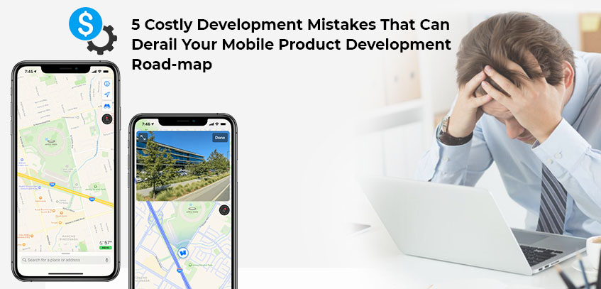 5 Costly Development Mistakes That Can Derail Your Mobile Product Development Road-map