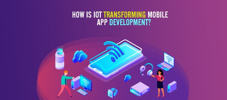 How is IoT transforming Mobile App Development?