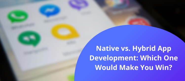 Native vs. Hybrid App Development: Which One Would Make You Win?