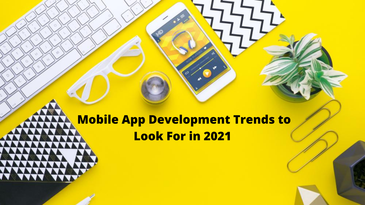 Mobile App Development Trends To Look For in 2021