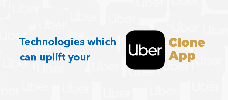 Technologies Which Can Uplift Your Uber Clone App