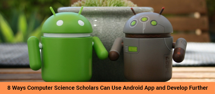 8 Ways Computer Science Scholars Can Use Android App and Develop Further