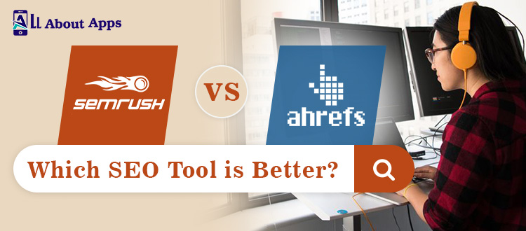 SEMrush vs. Ahrefs: Which SEO Tool is Best to Use in 2021?