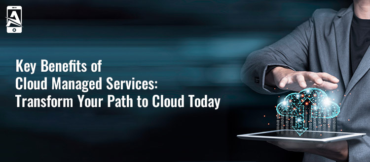 5 Key Benefits of Cloud Managed Services: Transform Your Path to Cloud Today!