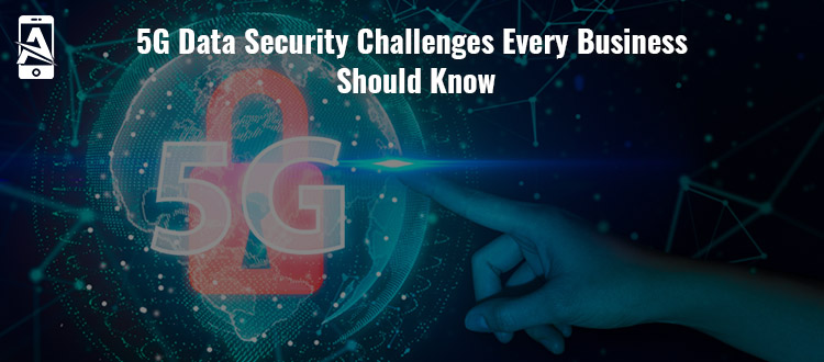 5G Data Security Challenges Every Business Should Know