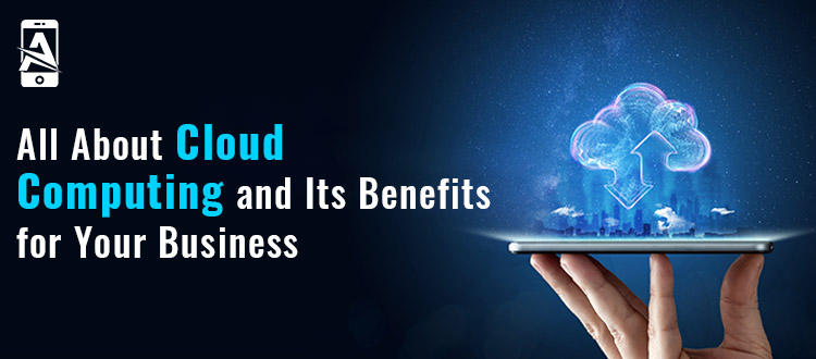 All About Cloud Computing and Its Benefits for Your Business