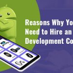 Reasons: Why You Need to Hire an Android App Development Company