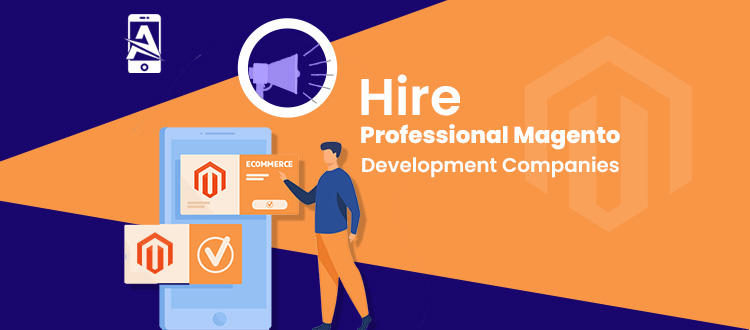 Advantages of Hiring Professional Magento Development Company in 2022